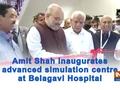 Amit Shah inaugurates advanced simulation centre at Belagavi Hospital