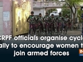 CRPF officials organise cycle rally to encourage women to join armed forces