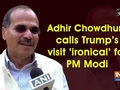 Adhir Chowdhury calls Trump's visit 'ironical' for PM Modi
