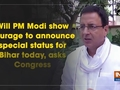 Will PM Modi show courage to announce special status for Bihar today, asks Congress