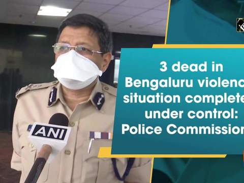 3 dead in Bengaluru violence, situation completely under control: Police Commissioner