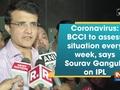 Coronavirus: BCCI to assess situation every week, says Sourav Ganguly on IPL