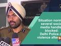 Situation normal, several social media handles blocked: Delhi Police on violence aftermath