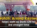 Watch: Arvind Kejriwal takes oath as Delhi CM for 3rd straight time