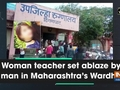 Woman teacher set ablaze by man in Maharashtra's Wardha