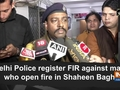 Delhi Police register FIR against man who open fire in Shaheen Bagh