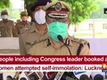 4 people including Congress leader booked after 2 women attempted self-immolation: Lucknow CP