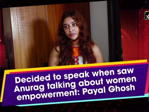 Decided to speak when saw Anurag talking about women empowerment: Payal Ghosh
