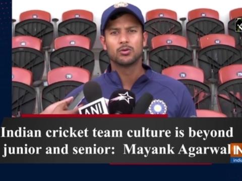Indian cricket team culture is beyond junior and senior: Mayank Agarwal