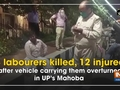3 labourers killed, 12 injured after vehicle carrying them overturned in UP's Mahoba