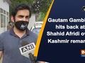 Gautam Gambhir hits back at Shahid Afridi over Kashmir remarks