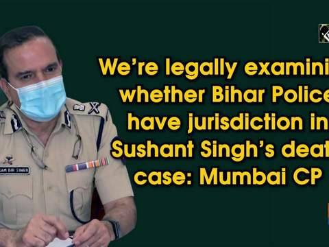 We're legally examining whether Bihar Police have jurisdiction in Sushant Singh's death case: Mumbai CP