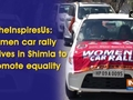 #SheInspiresUs: Women car rally arrives in Shimla to promote equality