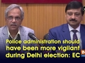 Police administration should have been more vigilant during Delhi election: EC
