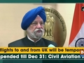 All flights to and from UK will be temporarily suspended till Dec 31: Civil Aviation Minister