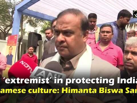 I'm 'extremist' in protecting Indian, Assamese culture: Himanta Biswa Sarma