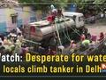 Watch: Desperate for water, locals climb tanker in Delhi