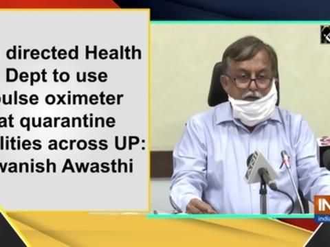 CM directed Health Dept to use pulse oximeter at quarantine facilities across UP: Awanish Awasthi