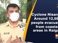 Cyclone Nisarga: Around 12,000 people evacuated from coastal areas in Raigad