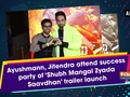 Ayushmann, Jitendra attend success party of 'Shubh Mangal Zyada Saavdhan' trailer launch