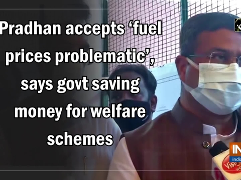 Pradhan accepts 'fuel prices problematic', says govt saving money for COVID welfare schemes