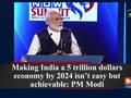 Making India a 5 trillion dollars economy by 2024 isn't easy but achievable: PM Modi