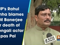 BJP's Rahul Sinha blames CM Banerjee for death of Bengali actor Tapas Pal