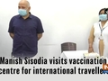 Manish Sisodia visits vaccination centre for international travellers