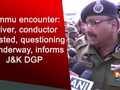 Jammu encounter: Driver, conductor arrested, questioning is underway, informs J&K DGP