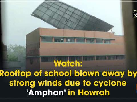 Watch: Rooftop of school blown away by strong winds due to cyclone 'Amphan' in Howrah