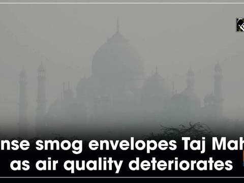 Dense smog envelopes Taj Mahal as air quality deteriorates