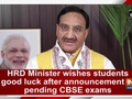 HRD Minister wishes students good luck after announcement of pending CBSE exams