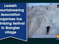 Ladakh Mountaineering Association organises Ice Climbing festival in Gangles village
