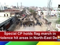 Special CP holds flag march in violence hit areas in North-East Delhi