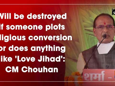 Will be destroyed if someone plots religious conversion or does anything like 'Love Jihad': CM Chouhan