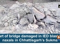 Part of bridge damaged in IED blast by naxals in Chhattisgarh's Sukma