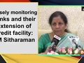 Closely monitoring banks and their extension of credit facility: FM Sitharaman