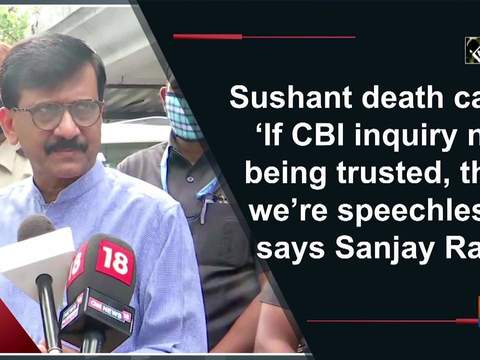 Sushant death case: 'If CBI inquiry not being trusted, then we're speechless,' says Sanjay Raut