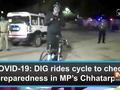 COVID-19: DIG rides cycle to check preparedness in MP's Chhatarpur