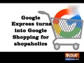 Google Express turns into Google Shopping for shopaholics