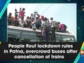People flout lockdown rules in Patna, overcrowd buses after cancellation of trains