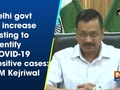 Delhi govt to increase testing to identify COVID-19 positive cases: CM Kejriwal