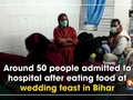 Around 50 people admitted to hospital after eating food at wedding feast in Bihar