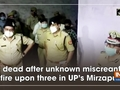 1 dead after unknown miscreants fire upon three in UP's Mirzapur