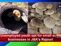 Unemployed youth opt for small scale businesses in Jammu and Kashmir's Rajouri