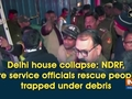 Delhi house collapse: NDRF, fire service officials rescue people trapped under debris