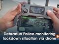 Dehradun Police monitoring lockdown situation via drone
