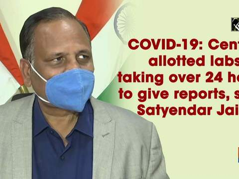 COVID-19: Centre allotted labs taking over 24 hours to give reports, says Satyendar Jain