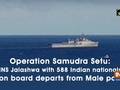 Operation Samudra Setu: INS Jalashwa with 588 Indian nationals on board departs from Male port