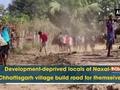 Development-deprived locals of Naxal-hit Chhattisgarh village build road for themselves